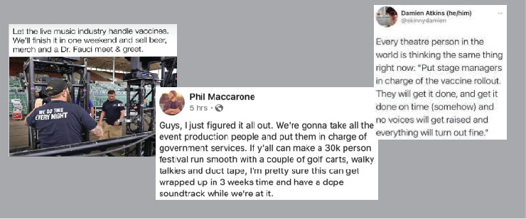 """Three online posts with text of """"Let the live music industry handle vaccines. We'll finish it in one weekend and sell beer, merch and a Dr. Fauci meet & greet"""" second poset """"guys I just figured it all out. We're gonna take all the event production people and put them in charge of government services. If y'all can make a 30k person festival run smooth with a couple of golf carts, walky talkies and duct tape, i'm pretty sure this can get wrapped up in 3 weeks time and have a dope soundtrack while we're at it."""" Last post """" Every theatre person in the world is thinking the same thing right now: """"put stage managers in charge of the vaccine rollout. They will get it don and get it don on time (somehow) and no voices will get raised and everything will turn out fine"""""""